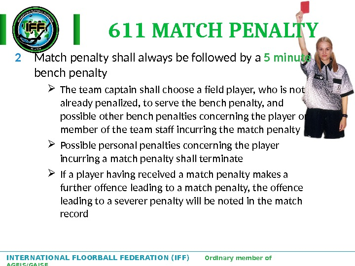 INTERNATIONAL FLOORBALL FEDERATION (IFF)  Ordinary member of AGFIS/GAISF 611 MATCH PENALTY 2 Match penalty shall