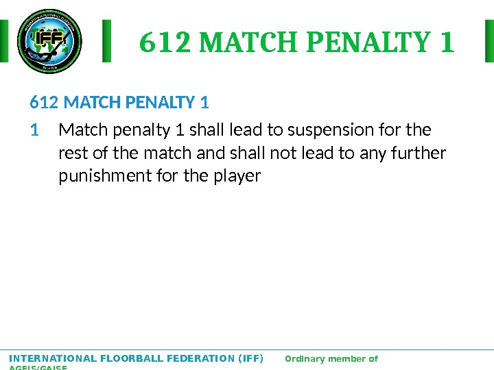 INTERNATIONAL FLOORBALL FEDERATION (IFF)  Ordinary member of AGFIS/GAISF 612 MATCH PENALTY 1 1 Match penalty