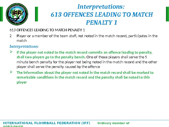 INTERNATIONAL FLOORBALL FEDERATION (IFF)  Ordinary member of AGFIS/GAISF Interpretations:  613 OFFENCES LEADING TO MATCH