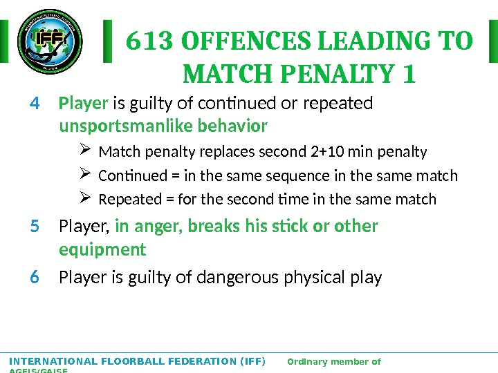 INTERNATIONAL FLOORBALL FEDERATION (IFF)  Ordinary member of AGFIS/GAISF 613 OFFENCES LEADING TO MATCH PENALTY 1