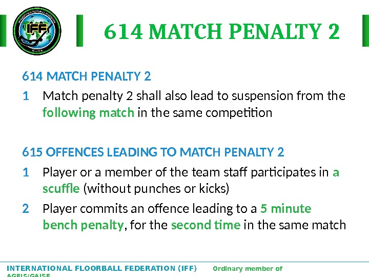 INTERNATIONAL FLOORBALL FEDERATION (IFF)  Ordinary member of AGFIS/GAISF 614 MATCH PENALTY 2 1 Match penalty