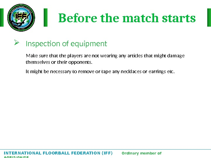 INTERNATIONAL FLOORBALL FEDERATION (IFF)  Ordinary member of AGFIS/GAISF Before the match starts Inspection of equipment