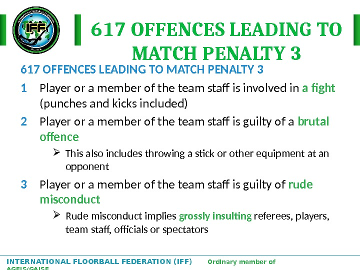 INTERNATIONAL FLOORBALL FEDERATION (IFF)  Ordinary member of AGFIS/GAISF 617 OFFENCES LEADING TO MATCH PENALTY 3