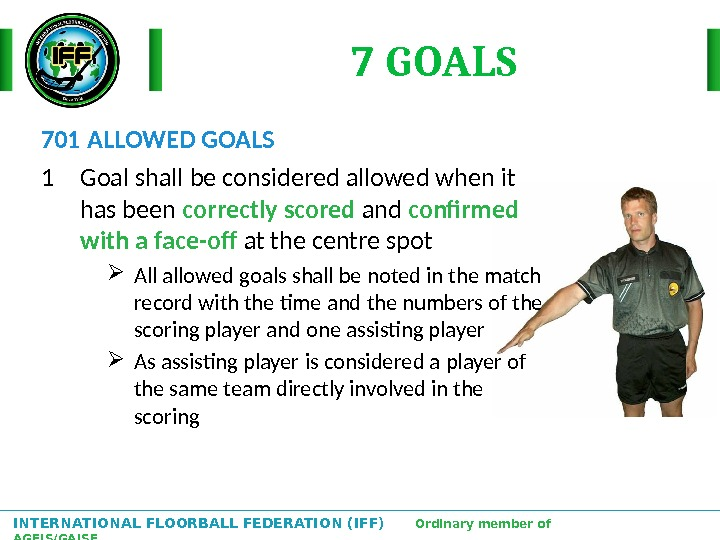 INTERNATIONAL FLOORBALL FEDERATION (IFF)  Ordinary member of AGFIS/GAISF 7 GOALS 701 ALLOWED GOALS 1 Goal