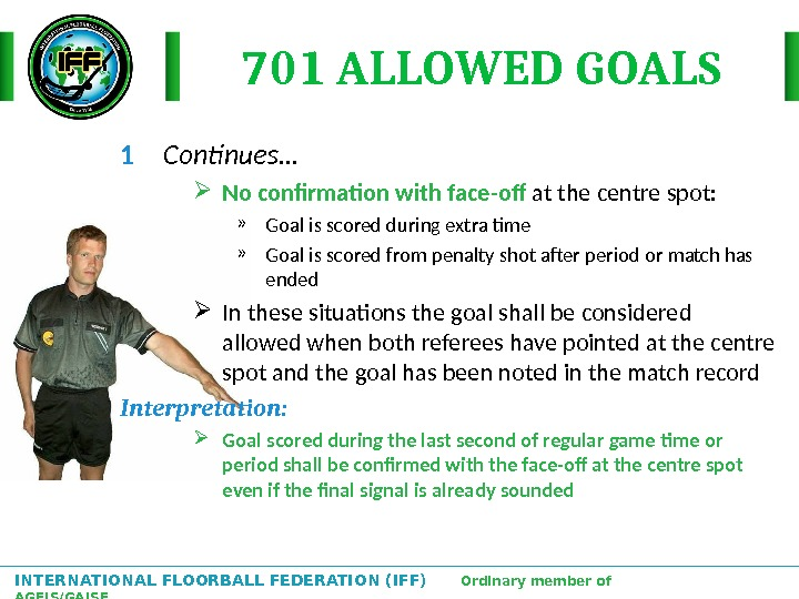 INTERNATIONAL FLOORBALL FEDERATION (IFF)  Ordinary member of AGFIS/GAISF 701 ALLOWED GOALS 1 Continues… No confirmation