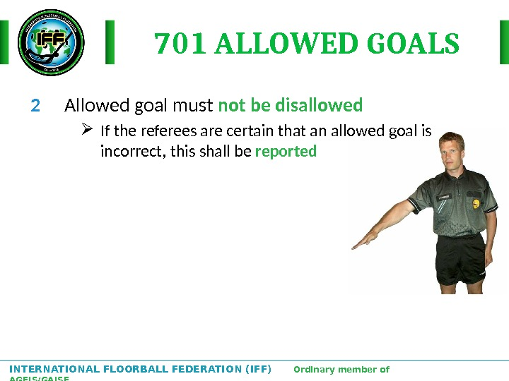 INTERNATIONAL FLOORBALL FEDERATION (IFF)  Ordinary member of AGFIS/GAISF 701 ALLOWED GOALS 2  Allowed goal