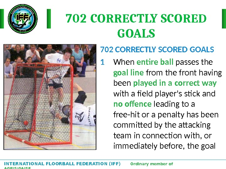 INTERNATIONAL FLOORBALL FEDERATION (IFF)  Ordinary member of AGFIS/GAISF 702 CORRECTLY SCORED GOALS 1 When entire