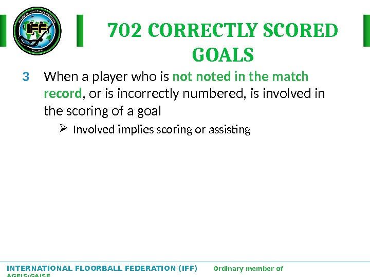 INTERNATIONAL FLOORBALL FEDERATION (IFF)  Ordinary member of AGFIS/GAISF 702 CORRECTLY SCORED GOALS 3 When a