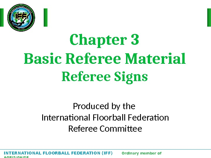INTERNATIONAL FLOORBALL FEDERATION (IFF)  Ordinary member of AGFIS/GAISF Chapter 3 Basic Referee Material Referee Signs