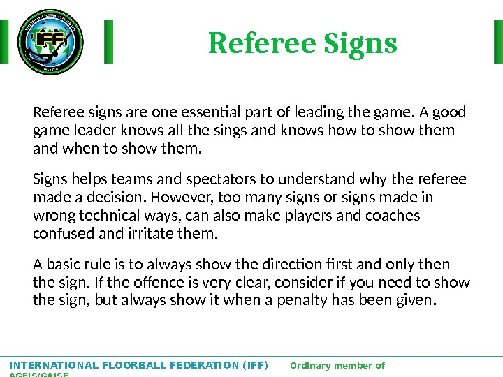INTERNATIONAL FLOORBALL FEDERATION (IFF)  Ordinary member of AGFIS/GAISF Referee signs are one essential part of