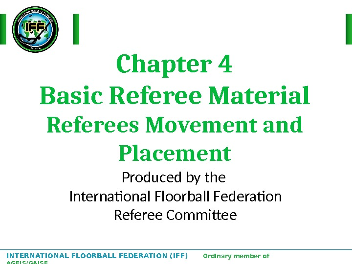 INTERNATIONAL FLOORBALL FEDERATION (IFF)  Ordinary member of AGFIS/GAISF Chapter 4 Basic Referee Material Referees Movement