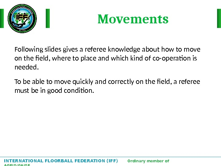 INTERNATIONAL FLOORBALL FEDERATION (IFF)  Ordinary member of AGFIS/GAISF Following slides gives a referee knowledge about