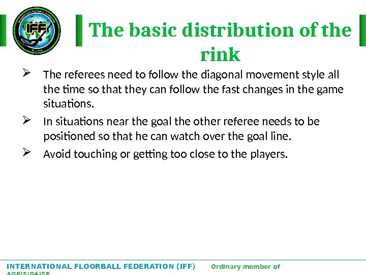 INTERNATIONAL FLOORBALL FEDERATION (IFF)  Ordinary member of AGFIS/GAISF The basic distribution of the rink The