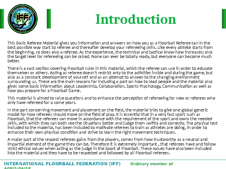 INTERNATIONAL FLOORBALL FEDERATION (IFF)  Ordinary member of AGFIS/GAISF Introduction This Basic Referee Material gives you