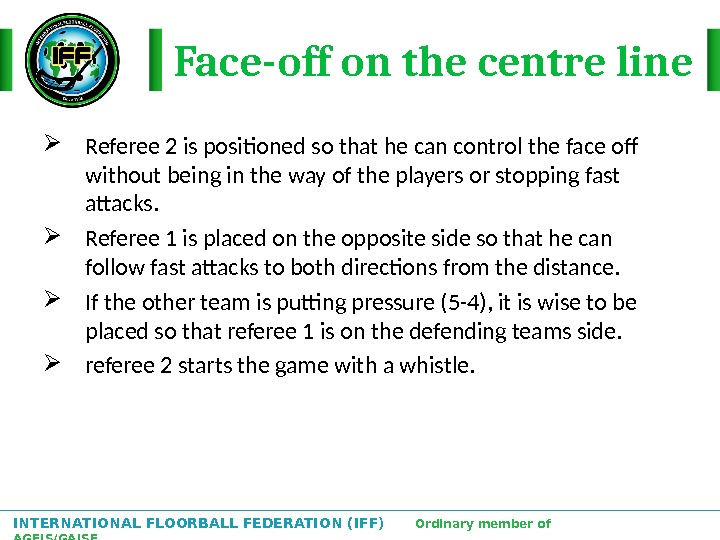 INTERNATIONAL FLOORBALL FEDERATION (IFF)  Ordinary member of AGFIS/GAISF Face-off on the centre line Referee 2