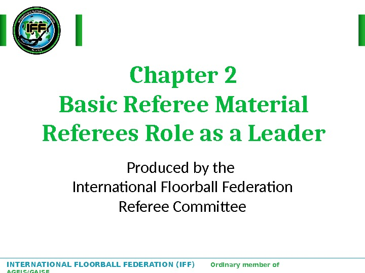 INTERNATIONAL FLOORBALL FEDERATION (IFF)  Ordinary member of AGFIS/GAISF Chapter 2 Basic Referee Material Referees Role
