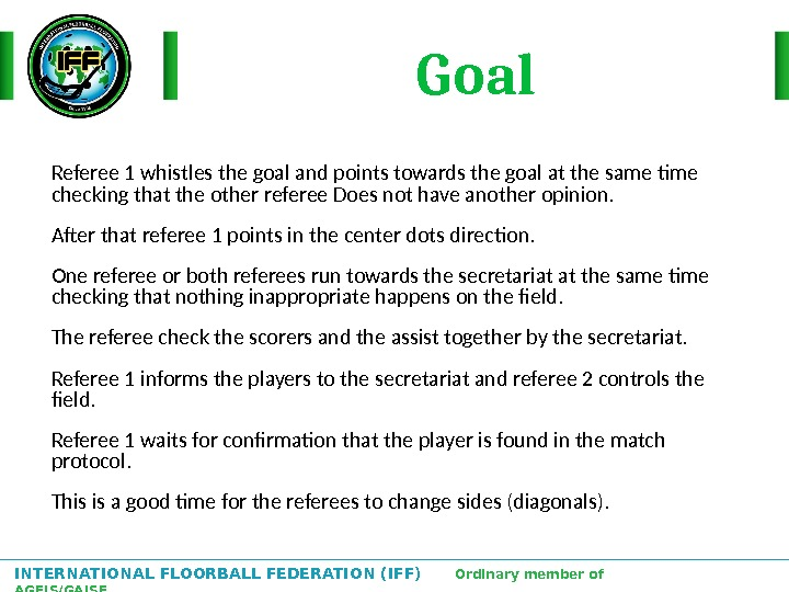 INTERNATIONAL FLOORBALL FEDERATION (IFF)  Ordinary member of AGFIS/GAISF Referee 1 whistles the goal and points