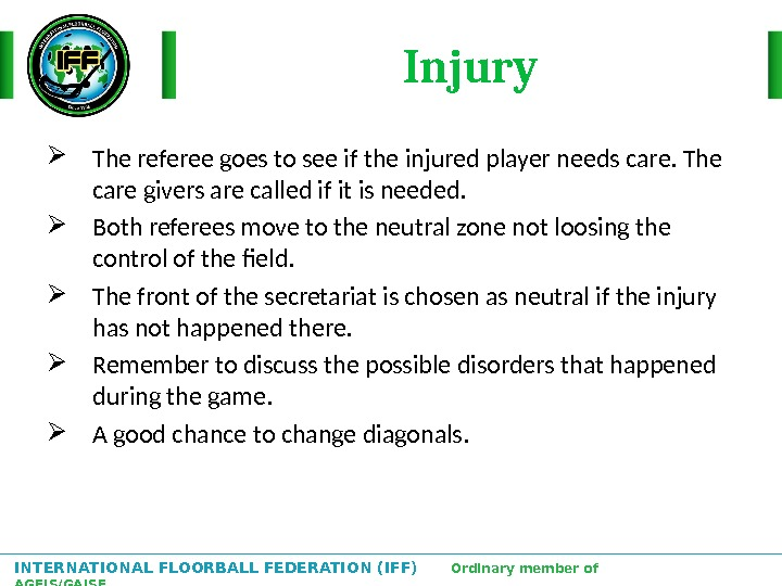 INTERNATIONAL FLOORBALL FEDERATION (IFF)  Ordinary member of AGFIS/GAISF Injury The referee goes to see if