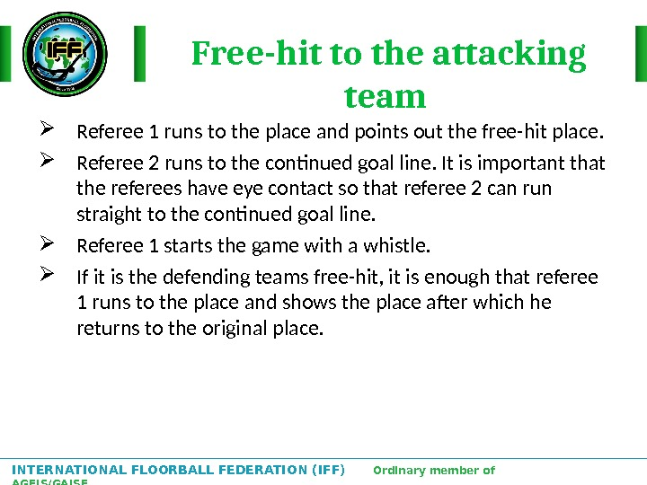 INTERNATIONAL FLOORBALL FEDERATION (IFF)  Ordinary member of AGFIS/GAISF Free-hit to the attacking team  Referee
