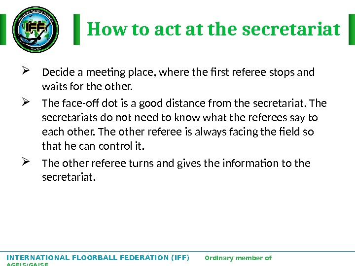 INTERNATIONAL FLOORBALL FEDERATION (IFF)  Ordinary member of AGFIS/GAISF How to act at the secretariat Decide