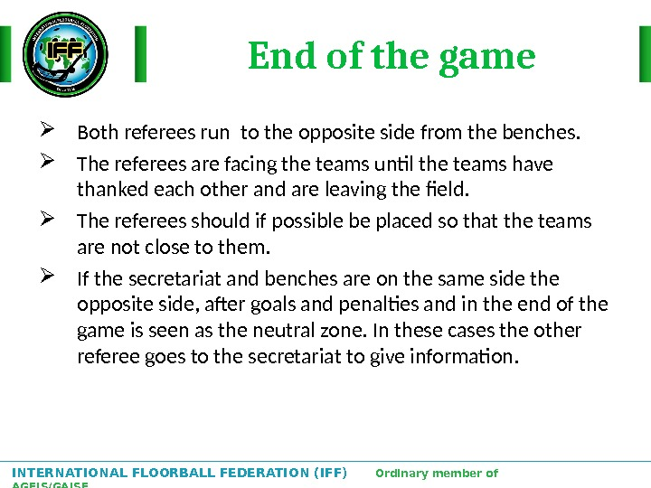 INTERNATIONAL FLOORBALL FEDERATION (IFF)  Ordinary member of AGFIS/GAISF End of the game Both referees run