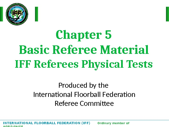 INTERNATIONAL FLOORBALL FEDERATION (IFF)  Ordinary member of AGFIS/GAISF Chapter 5 Basic Referee Material IFF Referees