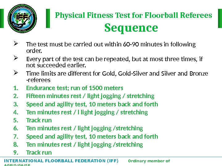 INTERNATIONAL FLOORBALL FEDERATION (IFF)  Ordinary member of AGFIS/GAISF Physical Fitness Test for Floorball Referees Sequence