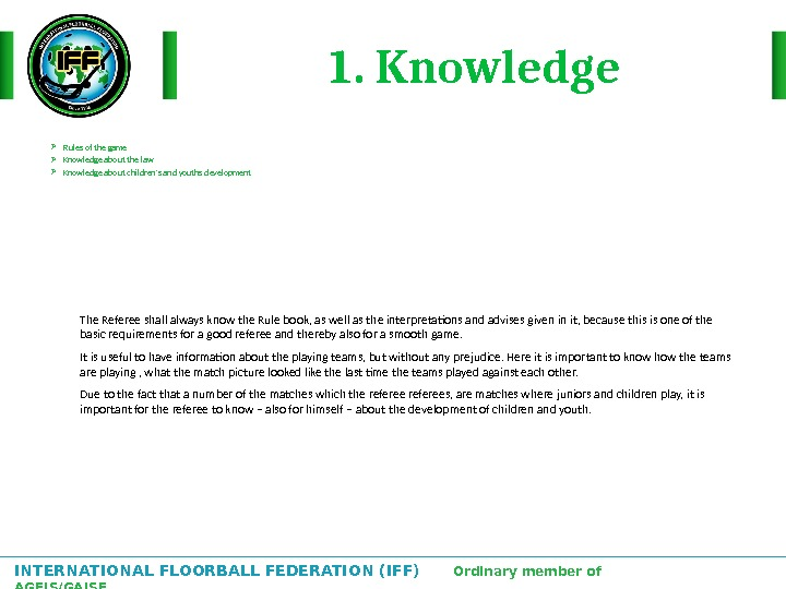 INTERNATIONAL FLOORBALL FEDERATION (IFF)  Ordinary member of AGFIS/GAISF 1. Knowledge Rules of the game Knowledge