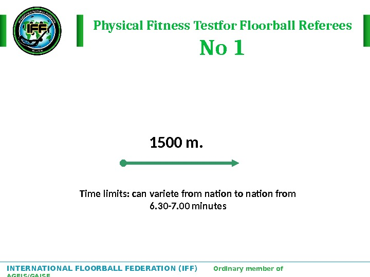 INTERNATIONAL FLOORBALL FEDERATION (IFF)  Ordinary member of AGFIS/GAISF Physical Fitness Testfor Floorball Referees No 1