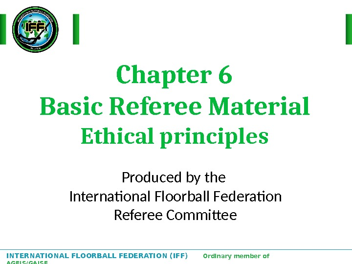 INTERNATIONAL FLOORBALL FEDERATION (IFF)  Ordinary member of AGFIS/GAISF Chapter 6 Basic Referee Material Ethical principles