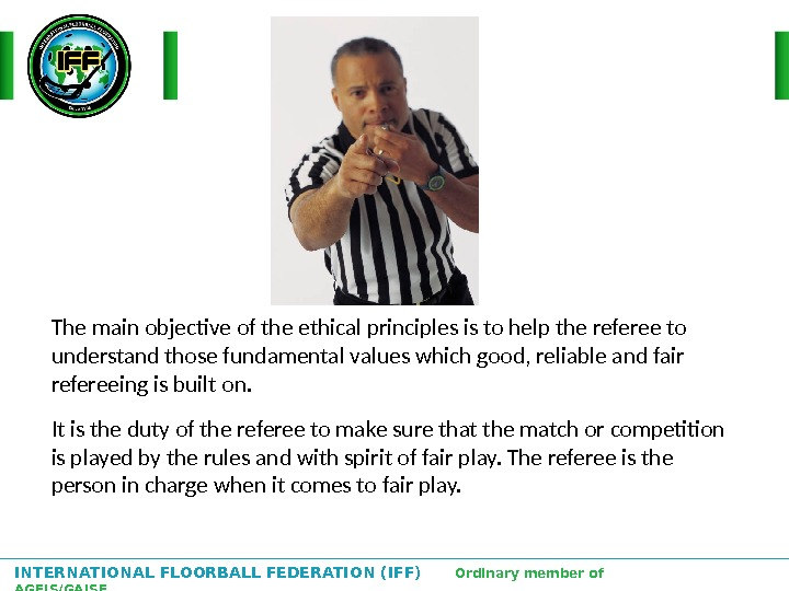 INTERNATIONAL FLOORBALL FEDERATION (IFF)  Ordinary member of AGFIS/GAISF The main objective of the ethical principles