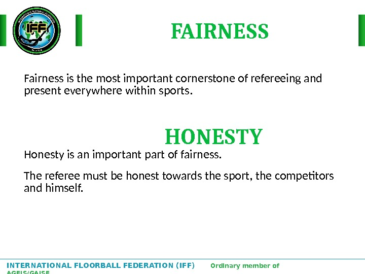 INTERNATIONAL FLOORBALL FEDERATION (IFF)  Ordinary member of AGFIS/GAISF Fairness is the most important cornerstone of