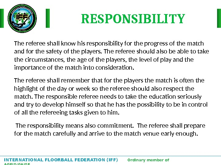 INTERNATIONAL FLOORBALL FEDERATION (IFF)  Ordinary member of AGFIS/GAISF The referee shall know his responsibility for