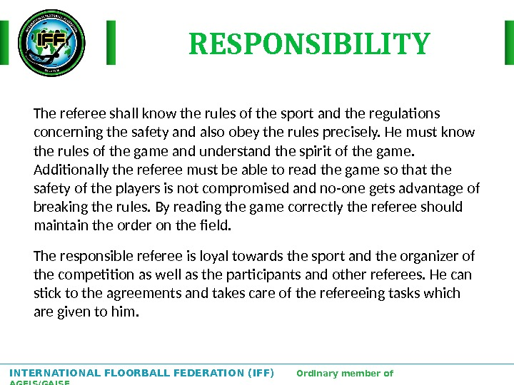 INTERNATIONAL FLOORBALL FEDERATION (IFF)  Ordinary member of AGFIS/GAISF The referee shall know the rules of