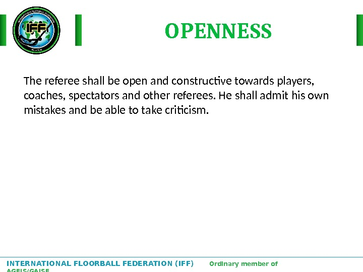 INTERNATIONAL FLOORBALL FEDERATION (IFF)  Ordinary member of AGFIS/GAISF The referee shall be open and constructive