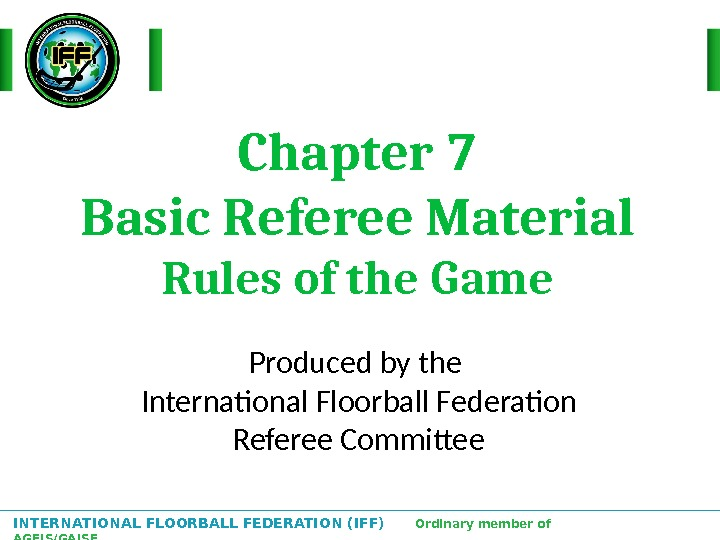 INTERNATIONAL FLOORBALL FEDERATION (IFF)  Ordinary member of AGFIS/GAISF Chapter 7 Basic Referee Material Rules of