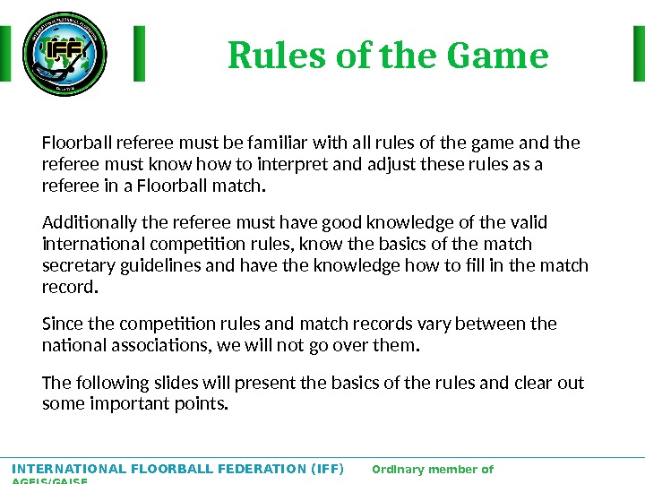 INTERNATIONAL FLOORBALL FEDERATION (IFF)  Ordinary member of AGFIS/GAISF Floorball referee must be familiar with all