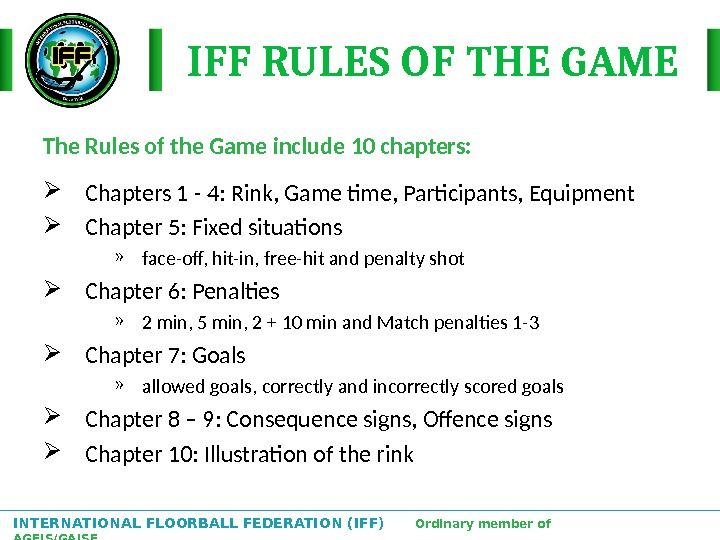 INTERNATIONAL FLOORBALL FEDERATION (IFF)  Ordinary member of AGFIS/GAISF IFF RULES OF THE GAME The Rules
