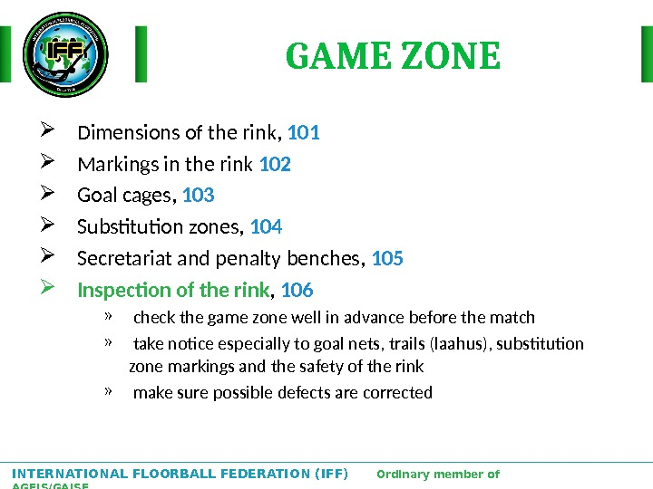 INTERNATIONAL FLOORBALL FEDERATION (IFF)  Ordinary member of AGFIS/GAISF GAME ZONE Dimensions of the rink,