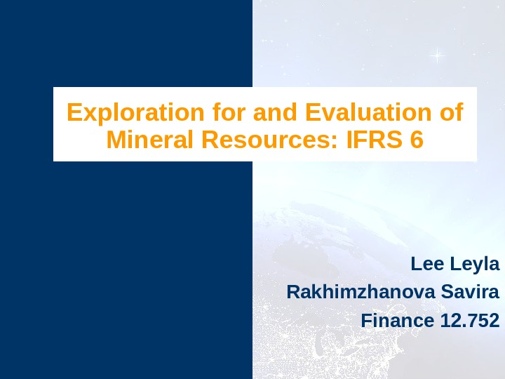 Exploration for and Evaluation of Mineral Resources: IFRS 6 Lee Leyla Rakhimzhanova Savira Finance 12. 752