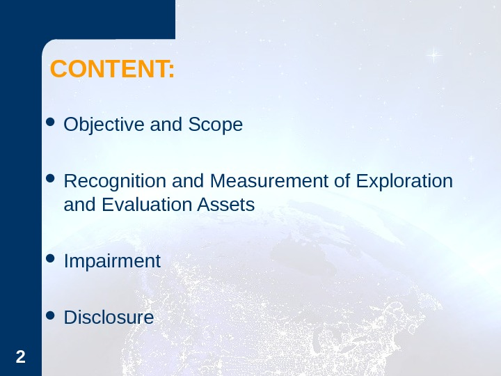 CONTENT:  Objective and Scope Recognition and Measurement of Exploration and Evaluation Assets Impairment Disclosure 2