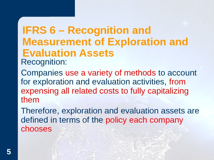 5 IFRS 6 – Recognition and Measurement of Exploration and Evaluation Assets Recognition: - Companies use