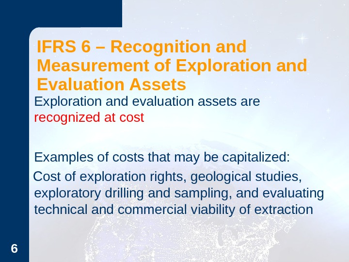 6 IFRS 6 – Recognition and Measurement of Exploration and Evaluation Assets Exploration and evaluation assets
