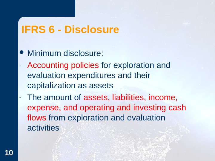 10 IFRS 6 - Disclosure Minimum disclosure: - Accounting policies for exploration and evaluation expenditures and