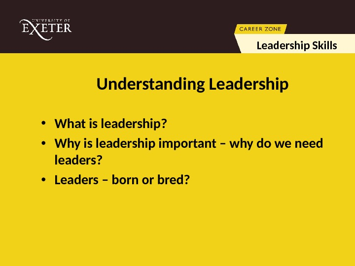 Understanding Leadership • What is leadership?  • Why is leadership important – why do