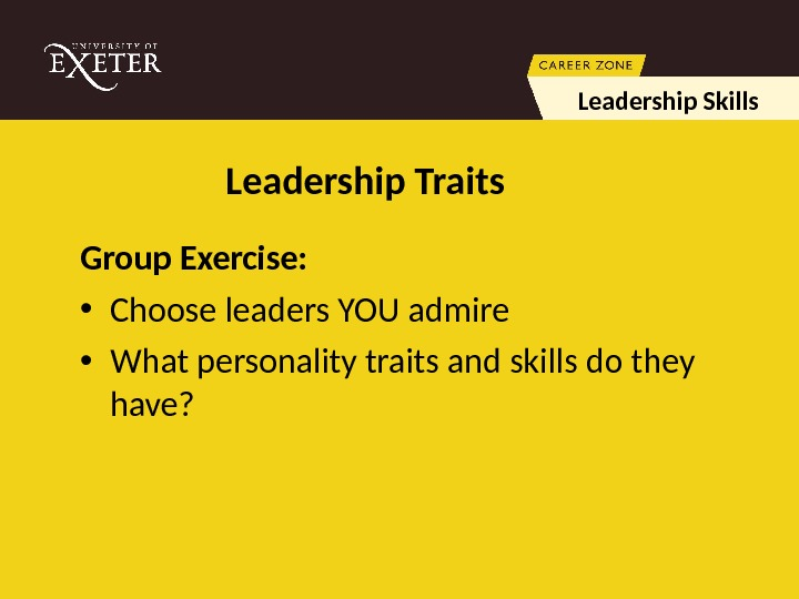 Leadership Traits Group Exercise:  • Choose leaders YOU admire • What personality traits and