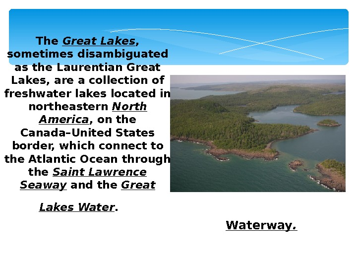 The Great Lakes ,  sometimes disambiguated as the Laurentian Great Lakes, are a collection of