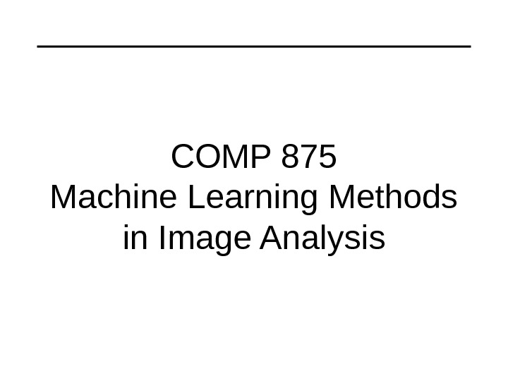 COMP 875 Machine Learning Methods in Image Analysis