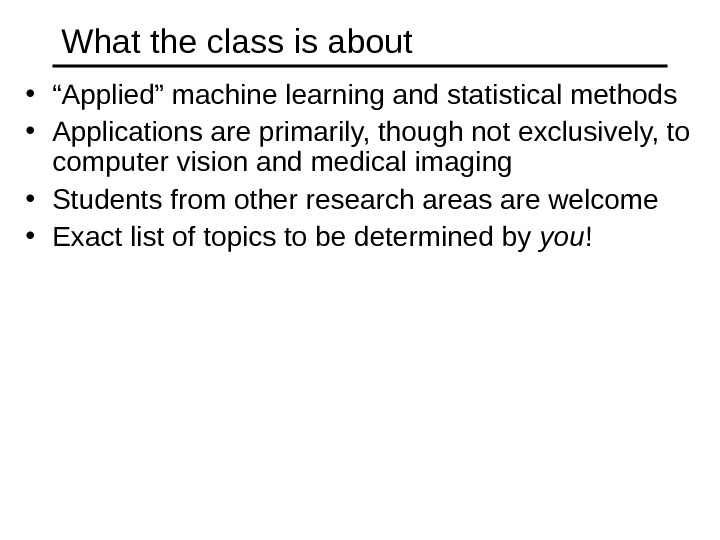 "What the class is about • "" Applied"" machine learning and statistical methods • Applications are"