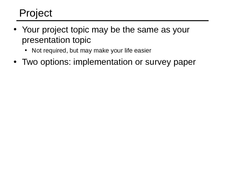 Project • Your project topic may be the same as your presentation topic • Not required,